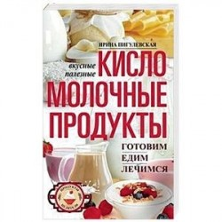 Кисломолочные продукты вкусные, целебные