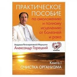 Практическое пособие по омоложению и полному исцелению от болезней и рака. Книга 1. Очистка организма