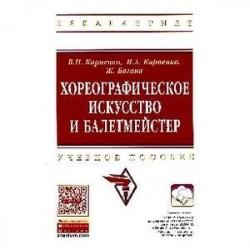 Хореографическое искусство и балетмейстер: учебное пособие.