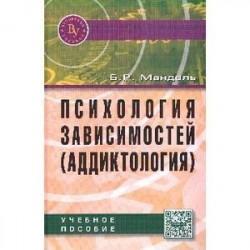 Психология зависимостей (аддиктология): Учебное пособие