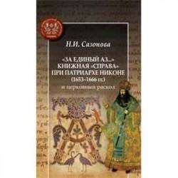 'За единый аз...' Книжная 'справа' при патриархе Никоне (1653-1666 гг.)