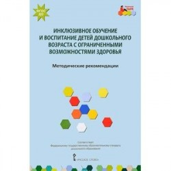 Инклюзивное обучение и воспитание детей дошкольного возраста с ограниченными возможностями здоровья. Методические