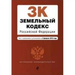Земельный кодекс Российской Федерации с изменениями и дополнениями на 03.02.2019 г.