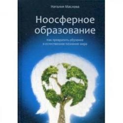 Ноосферное образование. Как превратить обучение в естественное познание мира