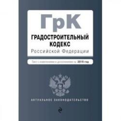 Градостроительный кодекс Российской Федерации. Текст с изменениями и дополнениями на 2019 год