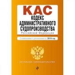 Кодекс административного судопроизводства Российской Федерации. С изменениями и дополнениями на 2019 год
