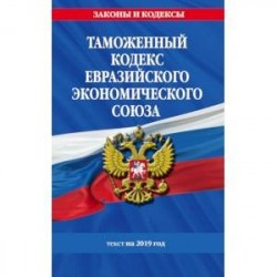 Таможенный кодекс Евразийского экономического союза: текст на 2019 год