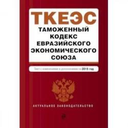 Таможенный кодекс Евразийского экономического союза. Текст с изменениями и дополнениями на 2019 год