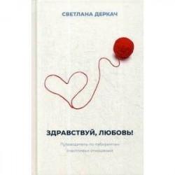 Здравствуй, любовь! Путеводитель по лабиринтам счастливых отношений