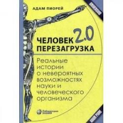 Человек 2.0. Перезагрузка. Реальные истории о невероятных возможностях науки и человеческого организма