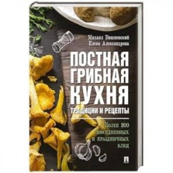 Постная грибная кухня: традиции и рецепты. Более 200 повседневных и праздничных блюд