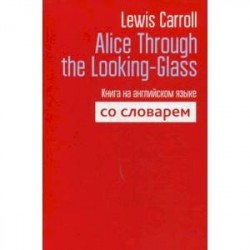 Alice Through the Looking-Glass. Книга на английском языке со словарем