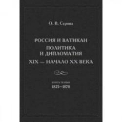 Россия и Ватикан. Политика и дипломатия. XIX - начало XX века. Книга 1. 1825-1870