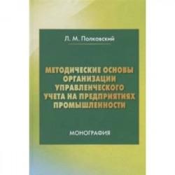 Методические основы организации управленческого учета на предприятиях промышленности. Монография