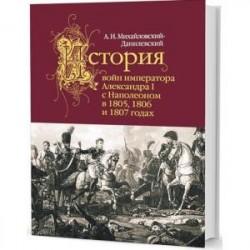 История войн императора Александра I с Наполеоном в 1805,1806 и 1807 годах
