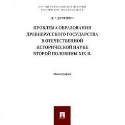 Проблема образования Древнерусского государства в отечественной исторической науке второй половины XIX века. Монография