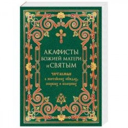 Акафисты Божией Матери и святым, читаемые в житейских нуждах, скорбях и болезнях