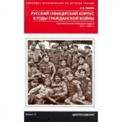 Русский офицерский корпус в годы Гражданской войны. Противостояние командных кадров. 1917-1922 гг.