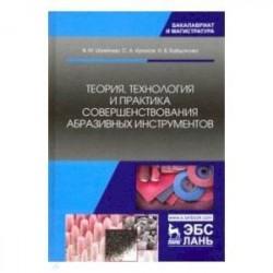 Теория, технология и практика совершенствования абразивных инструментов
