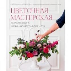 Цветочная мастерская. Первая книга начин.флориста