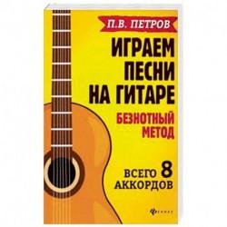 Играем песни на гитаре:безнотный метод: 8 аккордов