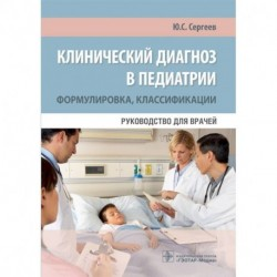 Клинический диагноз в педиатрии. Формулировка, классификации. Руководство для врачей