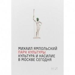 Парк культуры. Культура и насилие в Москве сегодня