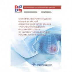 Клинические рекомендации общероссийской общественной организации 'Российское общество онкомаммологов' по диагностике и