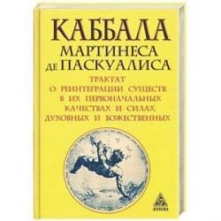 Каббала Мартинеса де Паскуалиса. Трактат о реинтеграции существ в их первоначальных качествах и силах, духовных и божественных