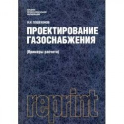 Проектирование газоснабжения (Примеры расчета) (репринт) (для СПО). Учебник