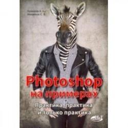 Photoshop на примерах. Практика, практика