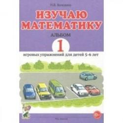 Изучаю математику. Игровые упражнения для детей 5-6 лет. Альбом 1