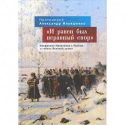 И равен был неравный спор. Вторжение Наполеона в Россию и гибель Великой армии