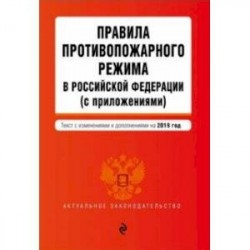 Правила противопожарного режима в Российской Федерации (с приложениями) на 2019 г