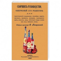 Сборник-руководство, содержащий 270 рецептов для приготовления домашним способом водок, настоек...