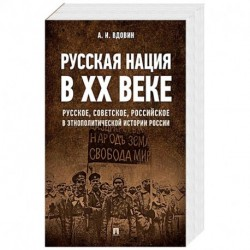 Русская нация в ХХ веке (русское, советское, российское в этнополитической истории России)