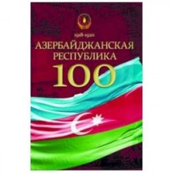 Азербайджанская Республика - 100. История, политика, культура. Сборник статей