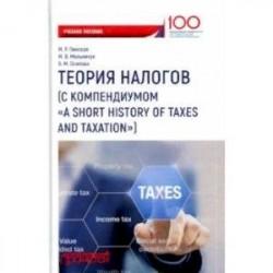 Теория налогов (с компендиумом 'A short history of taxes and taxation'). Учебное пособие