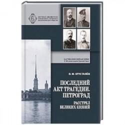 Последний акт трагедии. Петроград. Расстрел Великих Князей