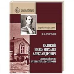 Великий Князь Михаил Александрович. Скорбный путь. От Престола до Голгофы