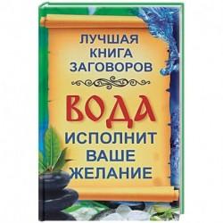 Вода исполнит ваше желание. Лучшая книга заговоров на воду для привлечения здоровья, удачи, богатства
