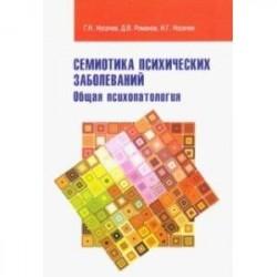 Семиотика психических заболеваний. Общая психопатология. Учебное пособие