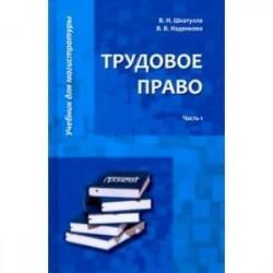 Трудовое право. Учебник для магистратуры. В 2-х частях. Часть 1