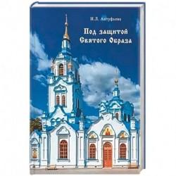 Под защитой Святого Образа. Документальное повествование о Знаменском кафедральном соборе Тюмени