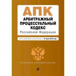 Арбитражный процессуальный кодекс Российской Федерации. Текст с изменениями и дополнениями на 16 июня 2019 года
