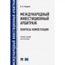 Международный инвестиционный арбитраж: вопросы компетенции. Учебное пособие для магистров