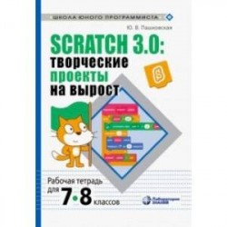 Scratch 3.0. Творческие проекты на вырост. 7-8 классы. Рабочая тетрадь