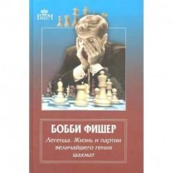 Бобби Фишер. Легенда. Жизнь и партии величайшего гения шахмат