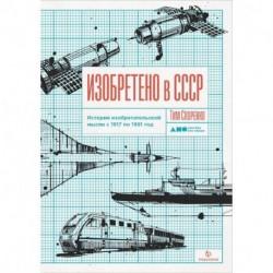 Изобретено в СССР.История изобретательской мысли с 1917 по 1991год