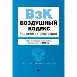 Воздушный кодекс Российской Федерации. Текст с посл. изм. и доп. на 2018 г.